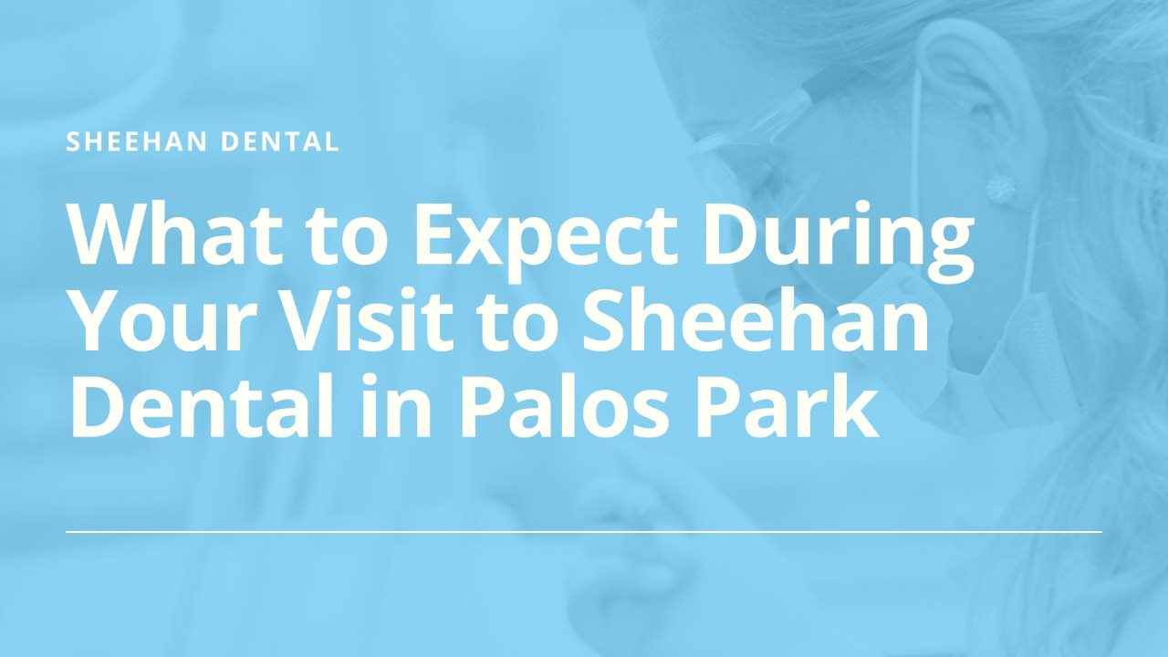 What to Expect During Your Visit to Sheehan Dental in Palos Park